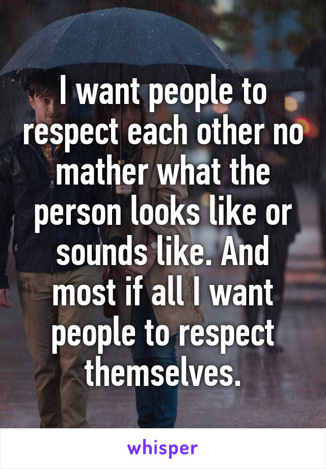 I want people to respect each other no mather what the person looks like or sounds like. And most if all I want people to respect themselves.