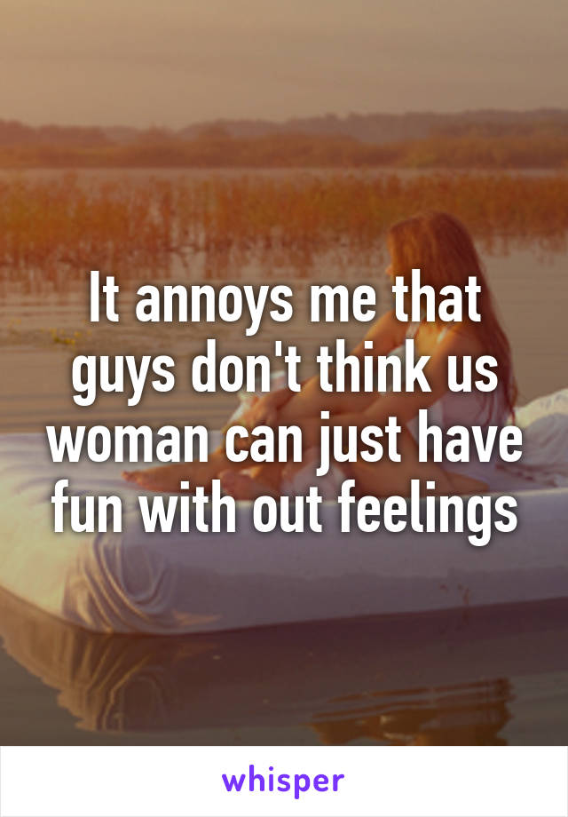 It annoys me that guys don't think us woman can just have fun with out feelings