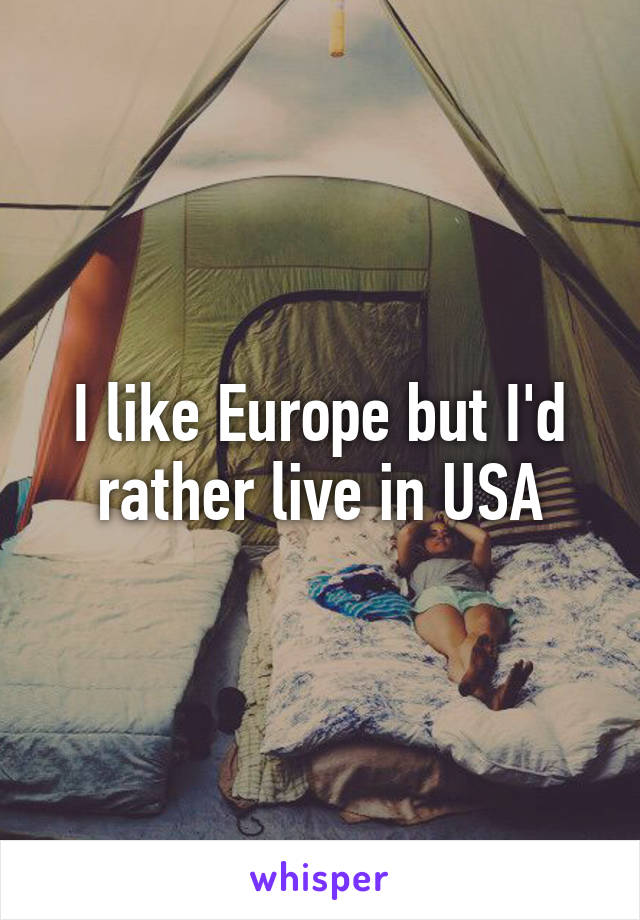I like Europe but I'd rather live in USA