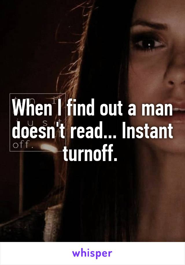 When I find out a man doesn't read... Instant turnoff.