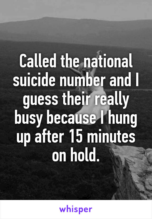 Called the national suicide number and I guess their really busy because I hung up after 15 minutes on hold.