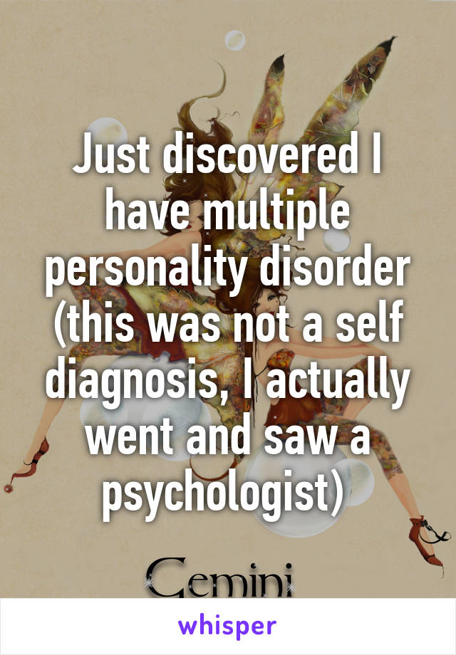 Just discovered I have multiple personality disorder (this was not a self diagnosis, I actually went and saw a psychologist)