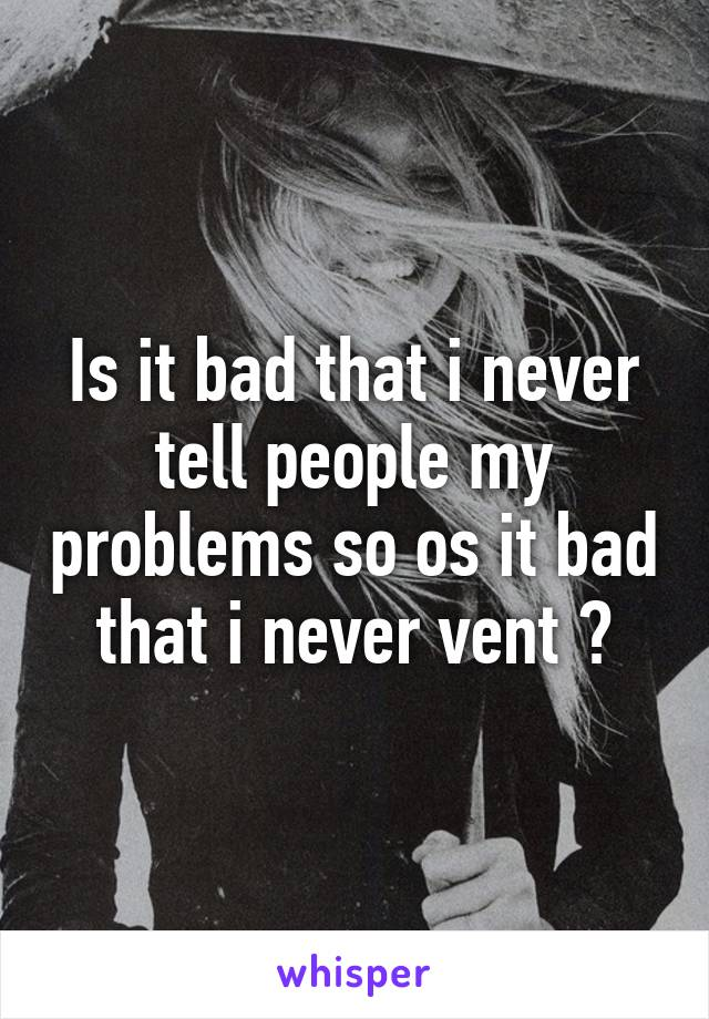 Is it bad that i never tell people my problems so os it bad that i never vent ?
