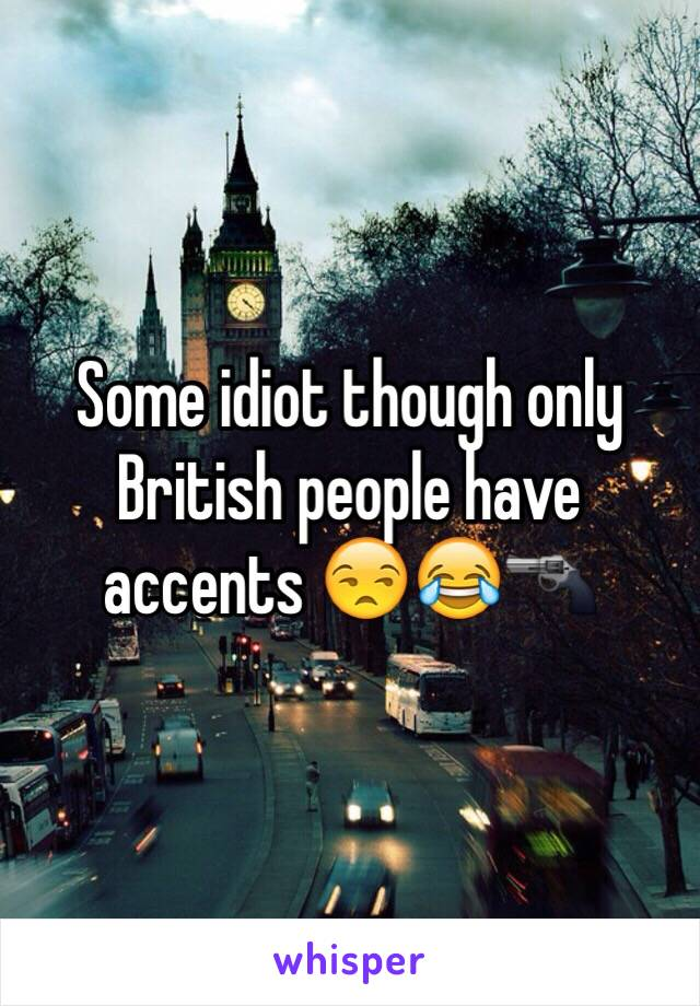 Some idiot though only British people have accents 😒😂🔫