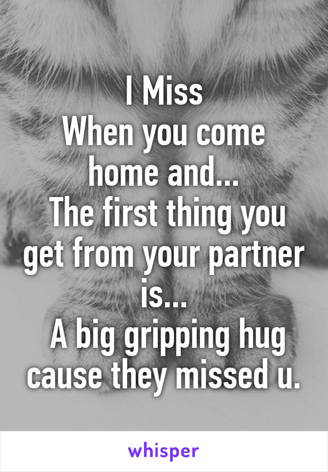 I Miss When you come home and...  The first thing you get from your partner is...  A big gripping hug cause they missed u.