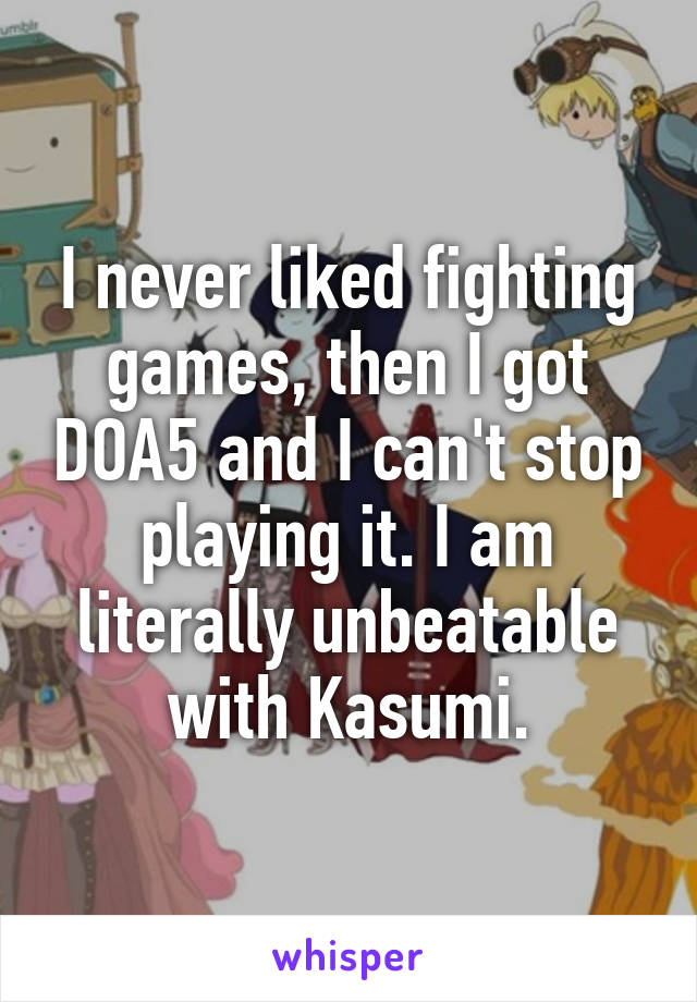 I never liked fighting games, then I got DOA5 and I can't stop playing it. I am literally unbeatable with Kasumi.