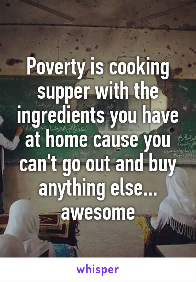 Poverty is cooking supper with the ingredients you have at home cause you can't go out and buy anything else... awesome