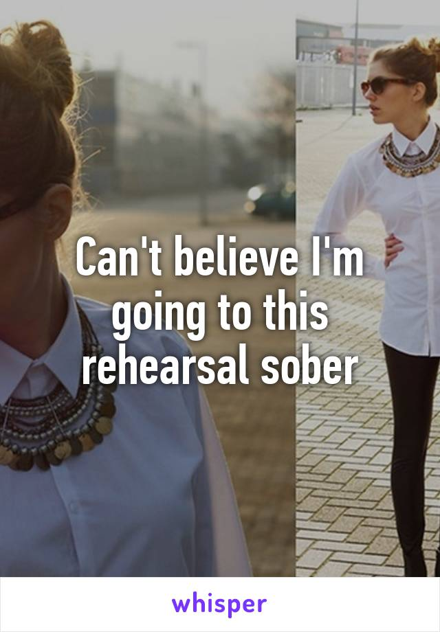 Can't believe I'm going to this rehearsal sober