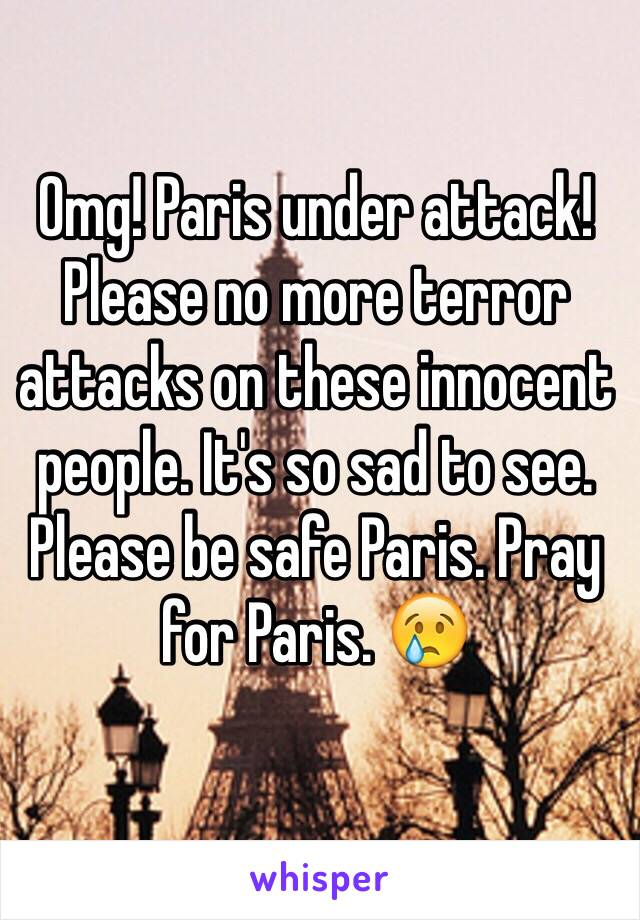 Omg! Paris under attack! Please no more terror attacks on these innocent people. It's so sad to see. Please be safe Paris. Pray for Paris. 😢