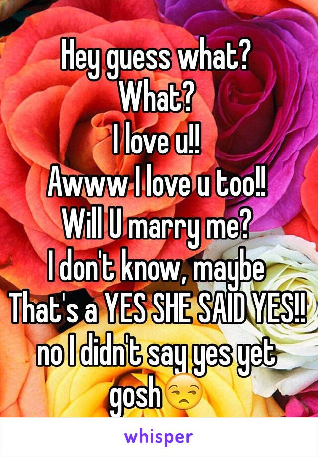 Hey guess what? What? I love u!! Awww I love u too!! Will U marry me? I don't know, maybe  That's a YES SHE SAID YES!! no I didn't say yes yet gosh😒