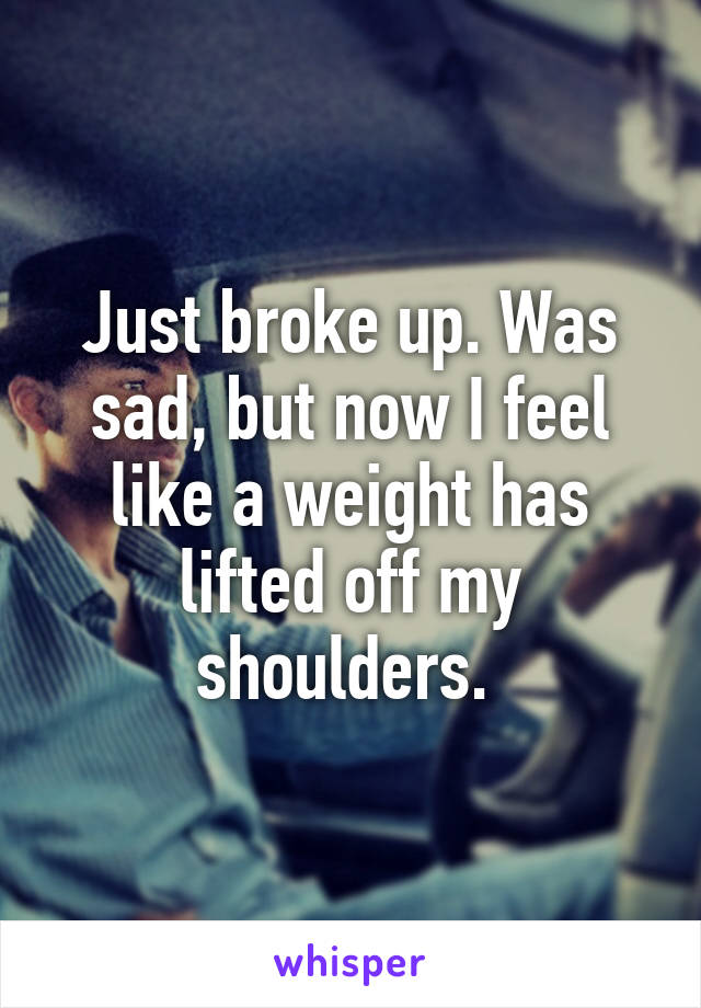 Just broke up. Was sad, but now I feel like a weight has lifted off my shoulders.