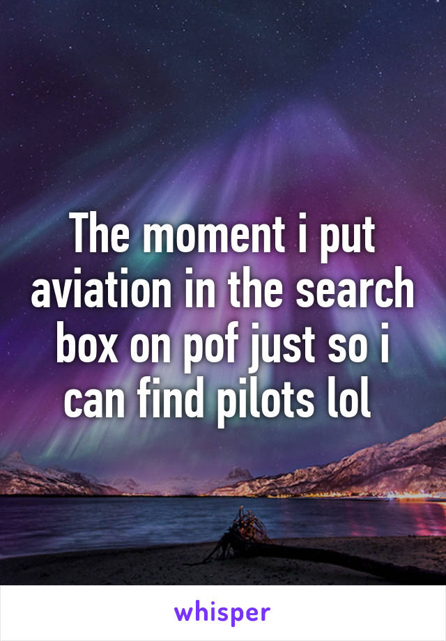 The moment i put aviation in the search box on pof just so i can find pilots lol