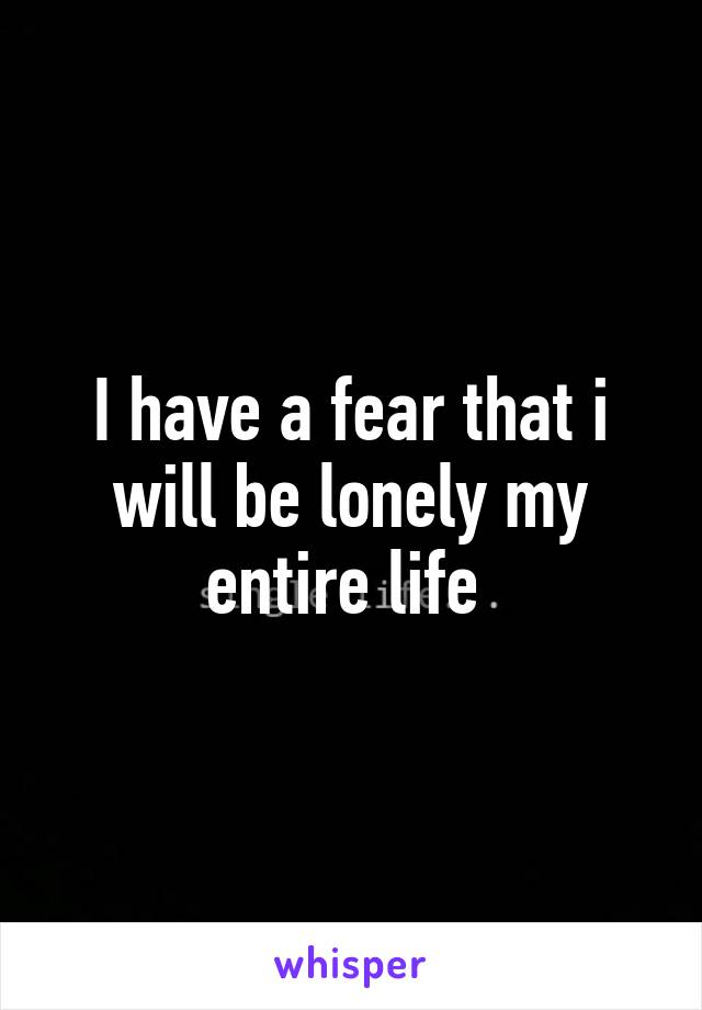 I have a fear that i will be lonely my entire life