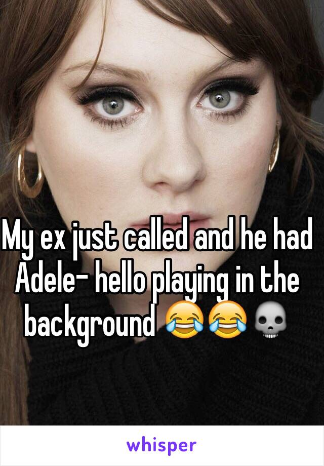 My ex just called and he had Adele- hello playing in the background 😂😂💀