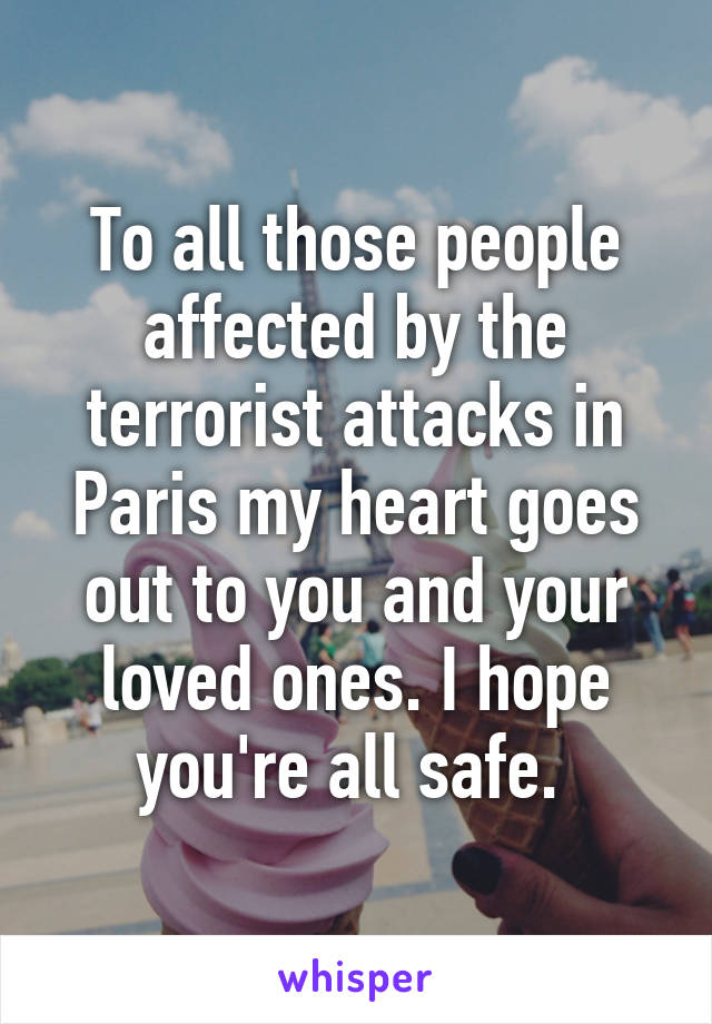 To all those people affected by the terrorist attacks in Paris my heart goes out to you and your loved ones. I hope you're all safe.