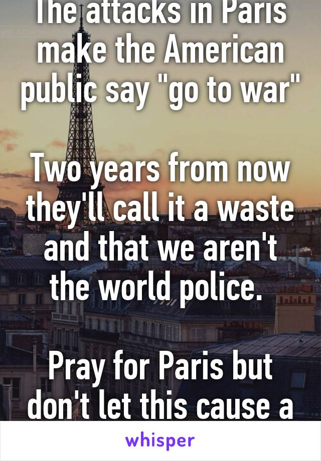 "The attacks in Paris make the American public say ""go to war""  Two years from now they'll call it a waste and that we aren't the world police.   Pray for Paris but don't let this cause a war."