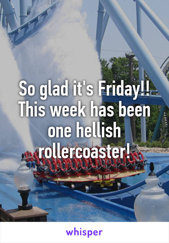 So glad it's Friday!! This week has been one hellish rollercoaster!