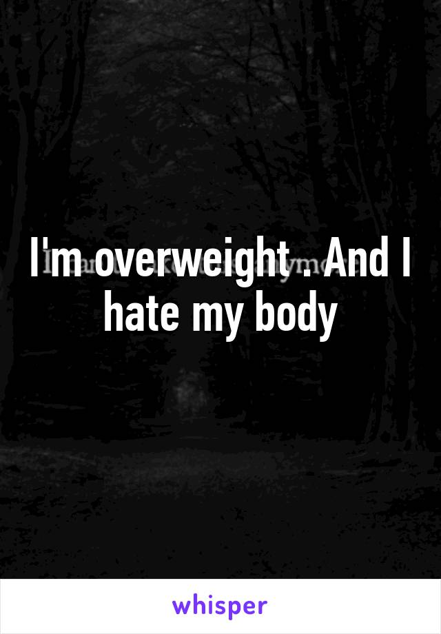 I'm overweight . And I hate my body