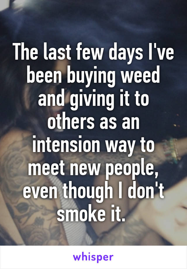 The last few days I've been buying weed and giving it to others as an intension way to meet new people, even though I don't smoke it.