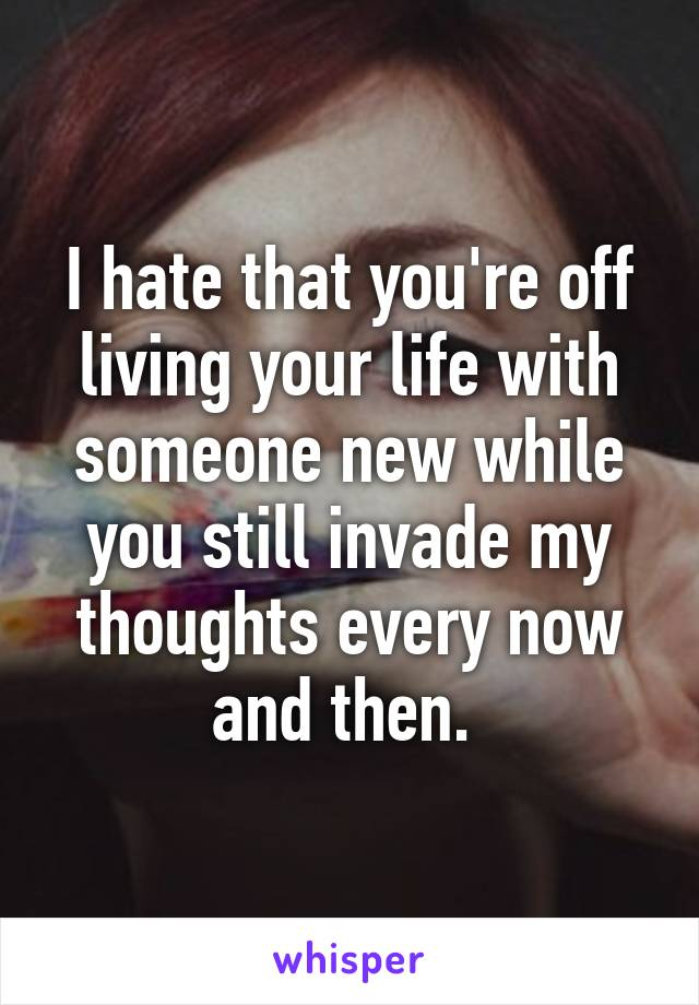 I hate that you're off living your life with someone new while you still invade my thoughts every now and then.