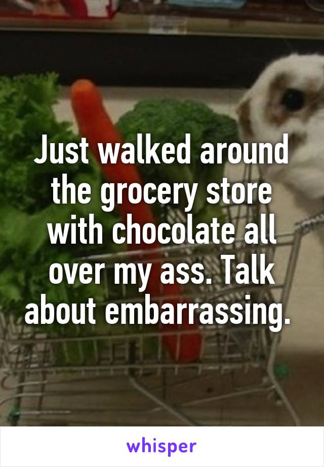 Just walked around the grocery store with chocolate all over my ass. Talk about embarrassing.