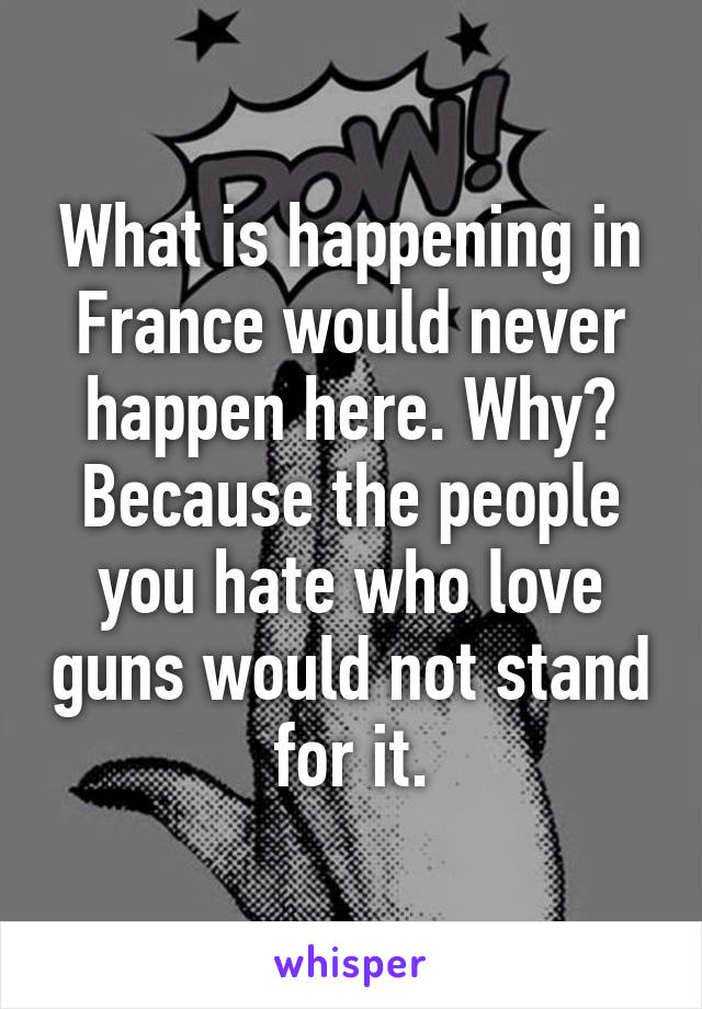 What is happening in France would never happen here. Why? Because the people you hate who love guns would not stand for it.