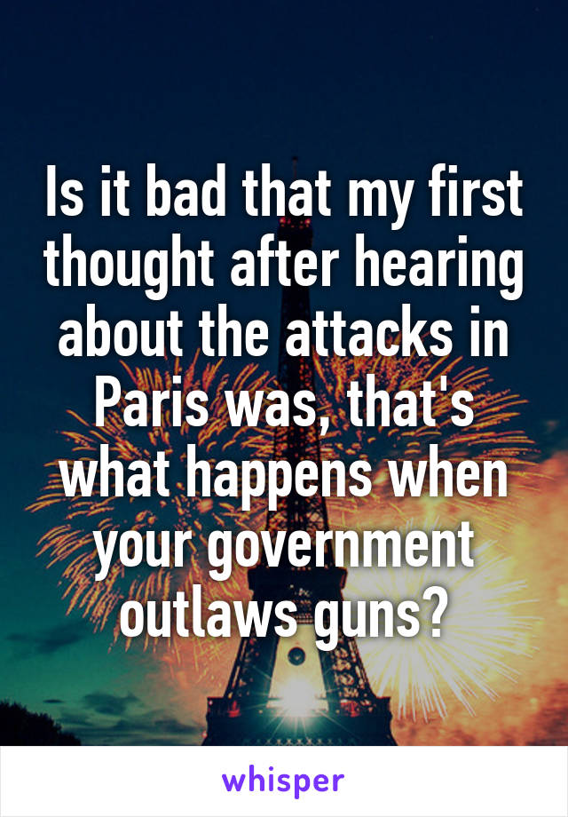 Is it bad that my first thought after hearing about the attacks in Paris was, that's what happens when your government outlaws guns?