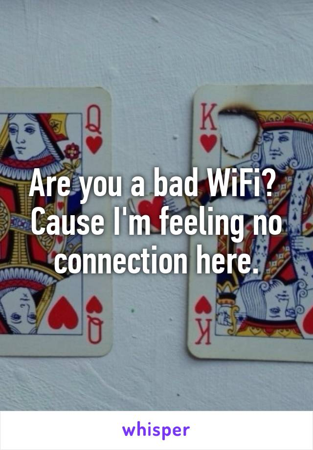 Are you a bad WiFi?  Cause I'm feeling no connection here.