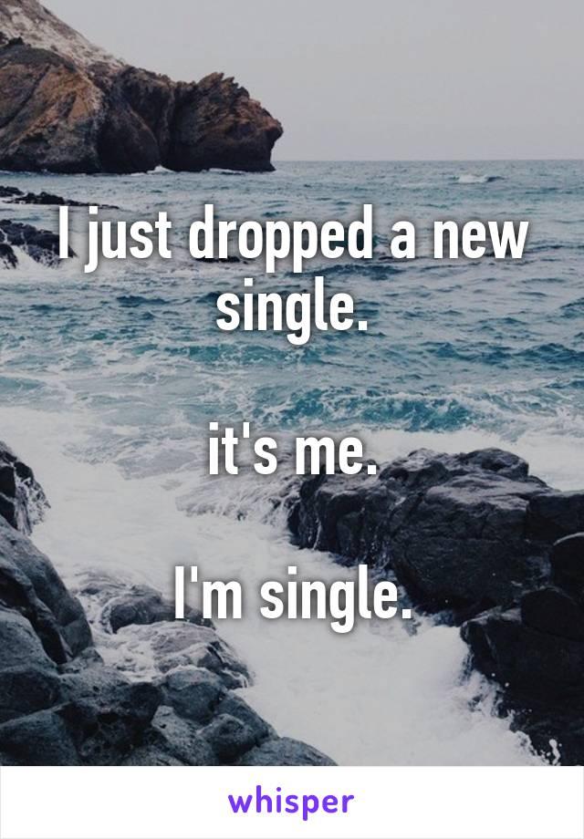 I just dropped a new single.  it's me.  I'm single.