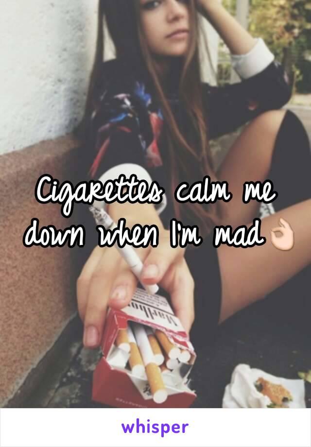 Cigarettes calm me down when I'm mad👌