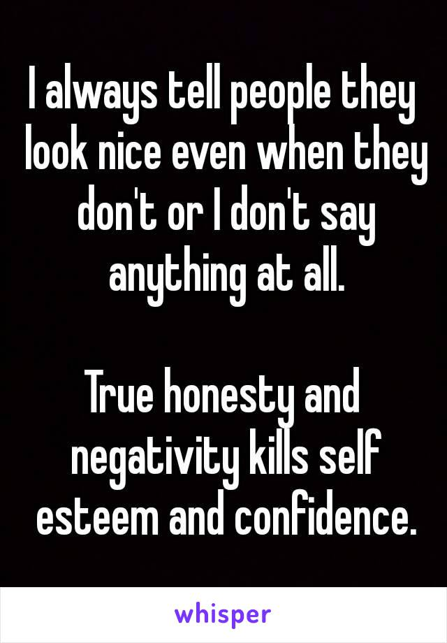 I always tell people they look nice even when they don't or I don't say anything at all.  True honesty and negativity kills self esteem and confidence.