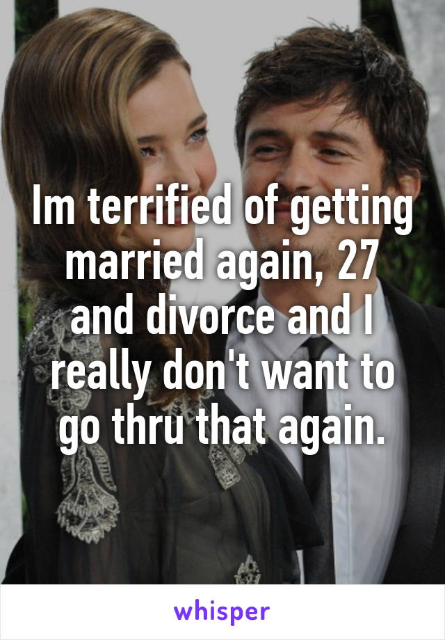 Im terrified of getting married again, 27 and divorce and I really don't want to go thru that again.