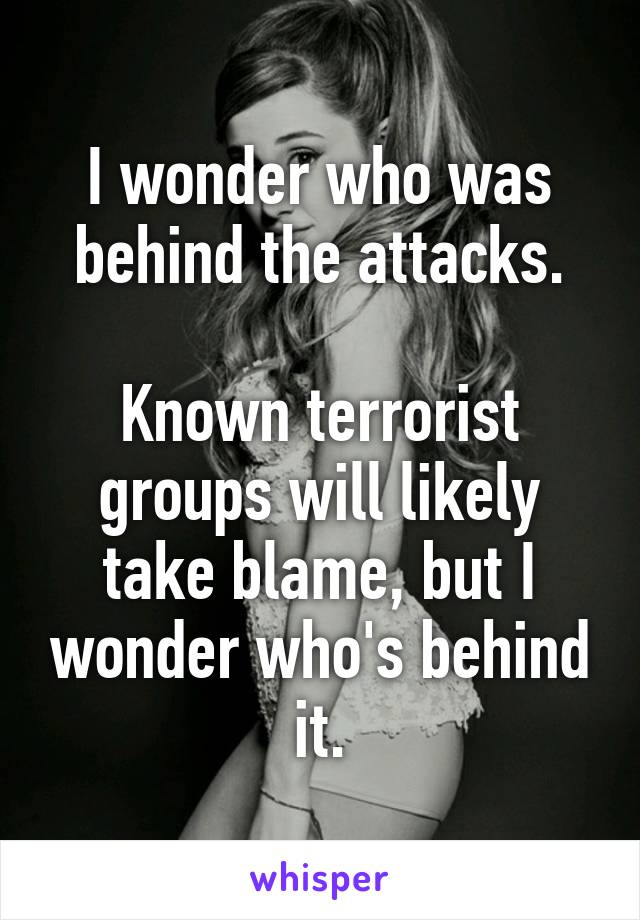 I wonder who was behind the attacks.  Known terrorist groups will likely take blame, but I wonder who's behind it.