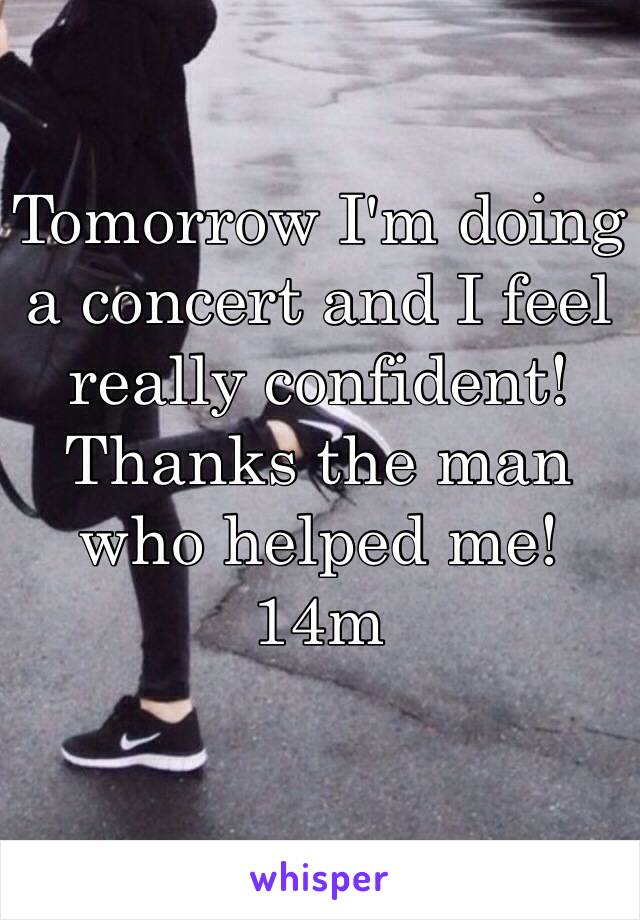 Tomorrow I'm doing a concert and I feel really confident! Thanks the man who helped me! 14m