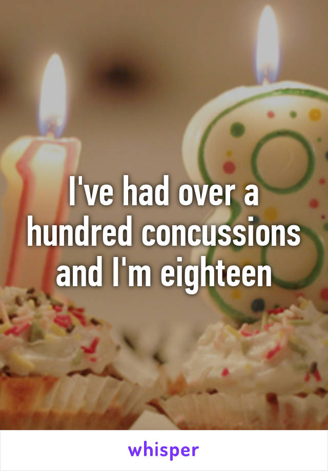I've had over a hundred concussions and I'm eighteen