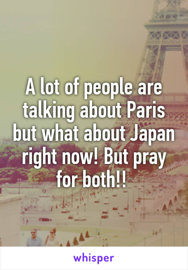 A lot of people are talking about Paris but what about Japan right now! But pray for both!!