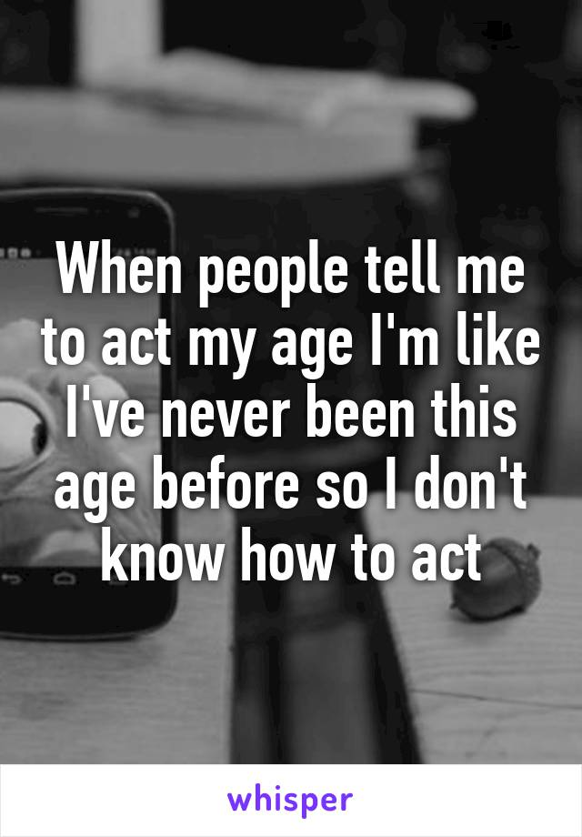 When people tell me to act my age I'm like I've never been this age before so I don't know how to act
