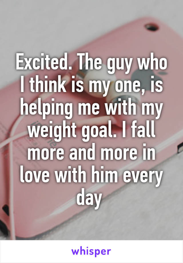 Excited. The guy who I think is my one, is helping me with my weight goal. I fall more and more in love with him every day