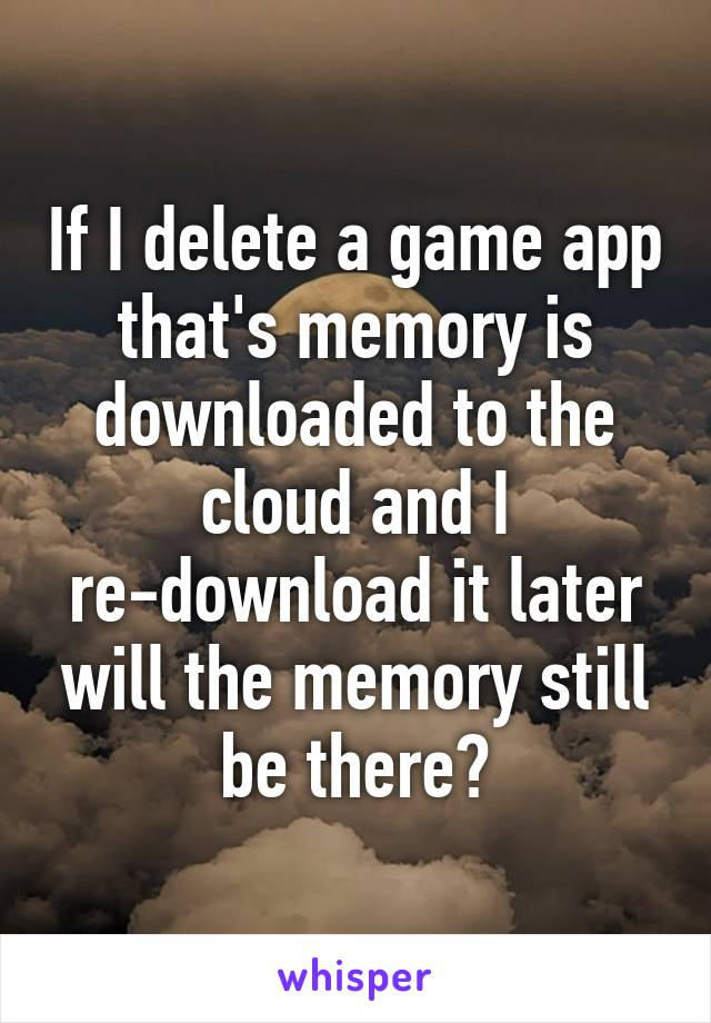 If I delete a game app that's memory is downloaded to the cloud and I re-download it later will the memory still be there?