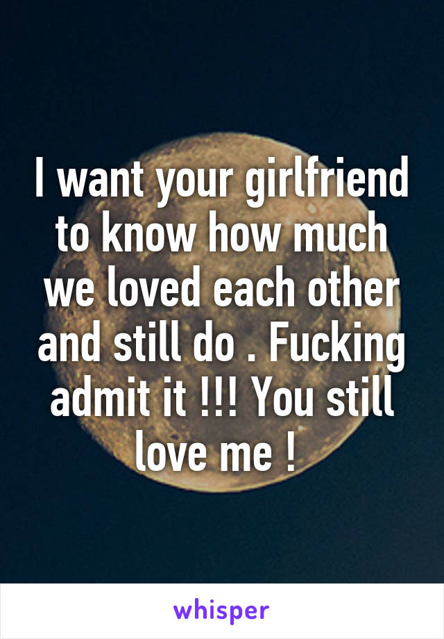 I want your girlfriend to know how much we loved each other and still do . Fucking admit it !!! You still love me !