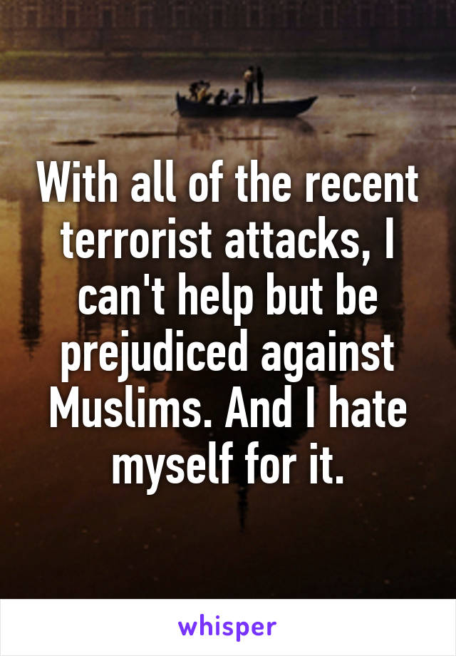With all of the recent terrorist attacks, I can't help but be prejudiced against Muslims. And I hate myself for it.
