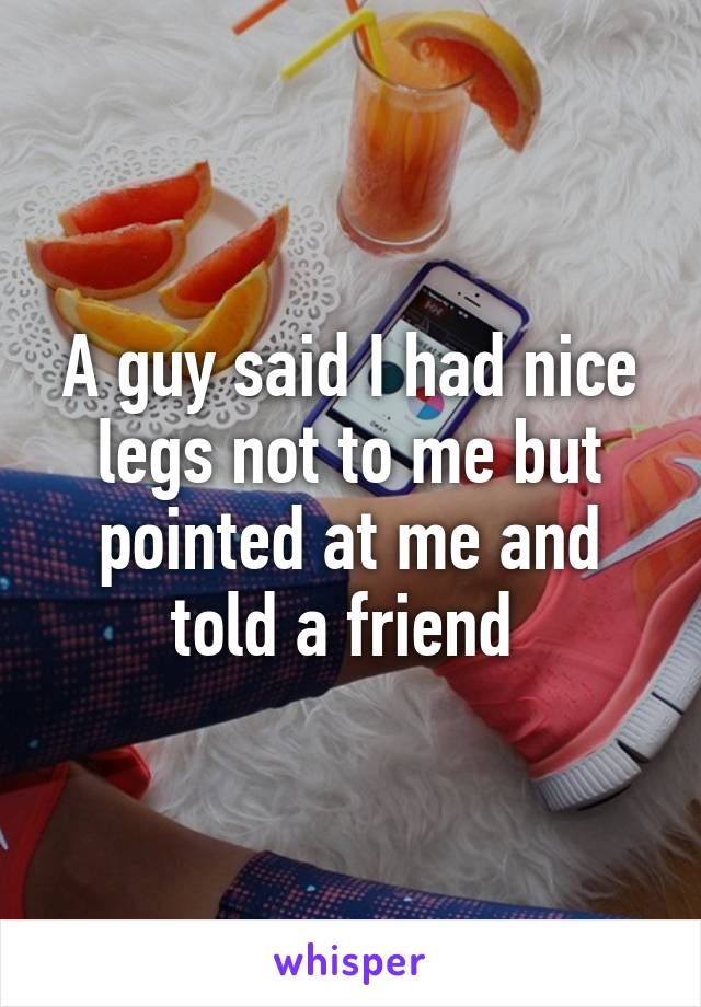 A guy said I had nice legs not to me but pointed at me and told a friend