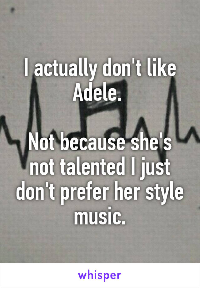 I actually don't like Adele.   Not because she's not talented I just don't prefer her style music.