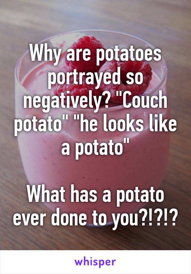 """Why are potatoes portrayed so negatively? """"Couch potato"""" """"he looks like a potato""""  What has a potato ever done to you?!?!?"""