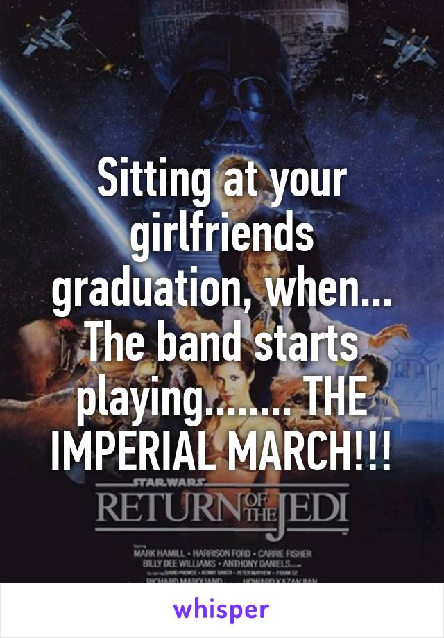 Sitting at your girlfriends graduation, when... The band starts playing........ THE IMPERIAL MARCH!!!