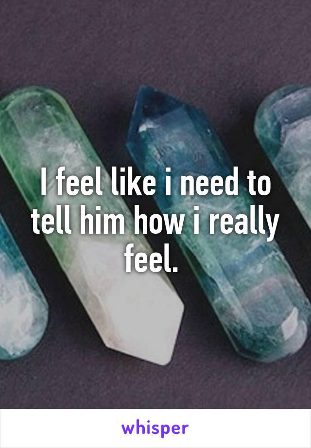 I feel like i need to tell him how i really feel.