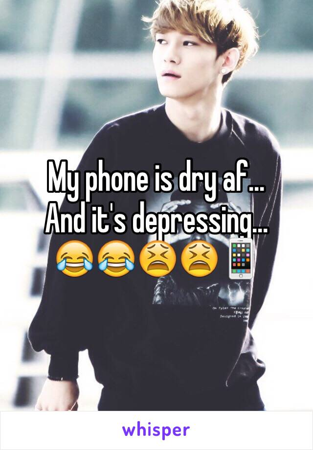 My phone is dry af...  And it's depressing...  😂😂😫😫📱