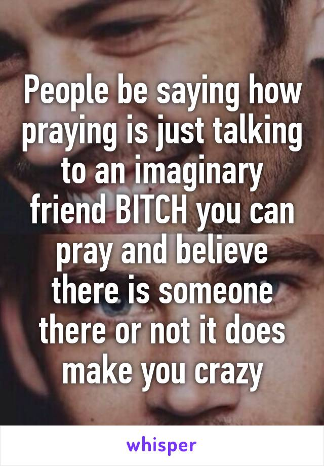 People be saying how praying is just talking to an imaginary friend BITCH you can pray and believe there is someone there or not it does make you crazy