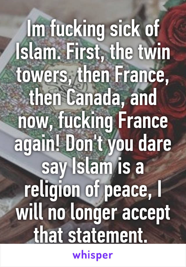 Im fucking sick of Islam. First, the twin towers, then France, then Canada, and now, fucking France again! Don't you dare say Islam is a religion of peace, I will no longer accept that statement.