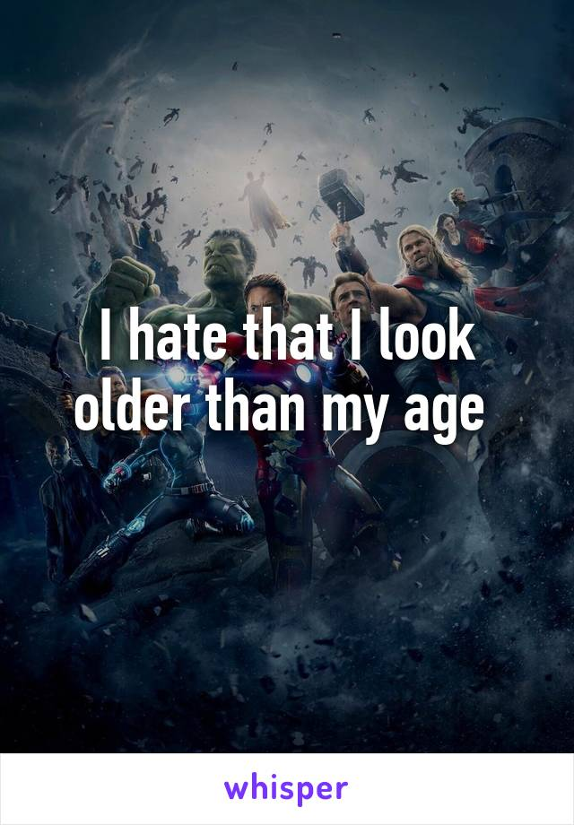 I hate that I look older than my age